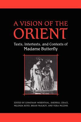 A Vision of the Orient: Texts, Intertexts, and Contexts of Madame Butterfly 9781442613287