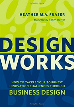 Design Works: How to Tackle Your Toughest Innovation Challenges Through Business Design 9781442613904