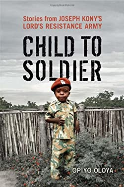 Child to Soldier: Stories from Joseph Kony's Lord's Resistance Army 9781442614178