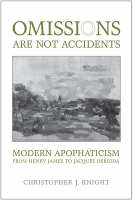 Omissions Are Not Accidents: Modern Apophaticism from Henry James to Jacques Derrida 9781442640504