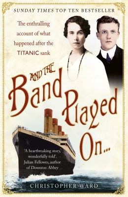 And the Band Played On...: The Enthralling Account of What Happened After the Titanic Sank 9781444707960