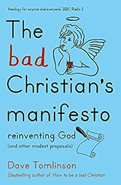 Bad Christian's Manifesto : Reinventing God (and Other Modest Proposals)