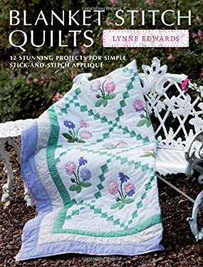 Blanket Stitch Quilts: 12 Stunning Projects for Simple Stick-And-Stitch Applique 9781446302668