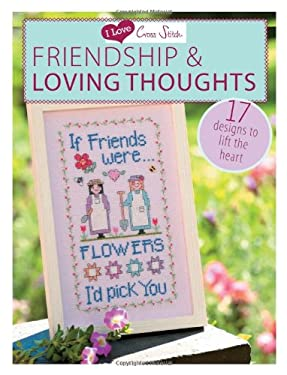I Love Cross Stitch: Friendship & Loving Thoughts: 17 Designs to Lift the Heart
