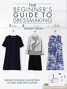 Beginner's Guide to Dressmaking : Sewing Techniques to Make Your Own Clothes