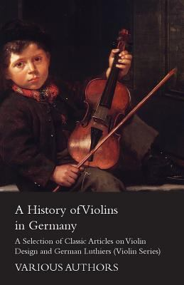 A History of Violins in Germany - A Selection of Classic Articles on Violin Design and German Luthiers (Violin Series)