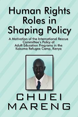 Human Rights Roles in Shaping Policy Human Rights Roles in Shaping Policy: A Motivation of the International Rescue Committee's Policy a Motivation of 9781448952717