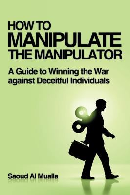 HOW TO MANIPULATE THE MANIPULATOR: A Guide to Winning the War against Deceitful Individuals 9781449029371