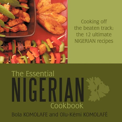 The Essential Nigerian Cookbook: Cooking Off the Beaten Track: The 12 Ultimate Nigerian Recipes 9781449093419