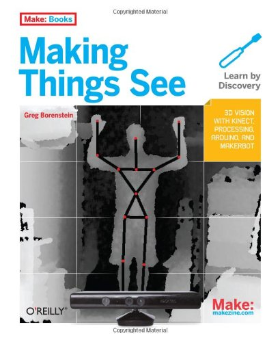 Making Things See: 3D Vision with Kinect, Processing, Arduino, and Makerbot 9781449307073