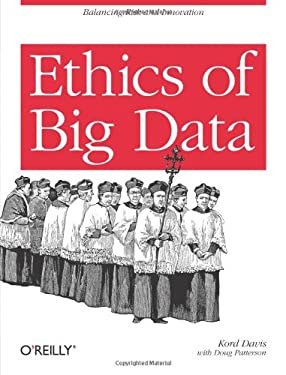 Ethics of Big Data: Balancing Risk and Innovation 9781449311797