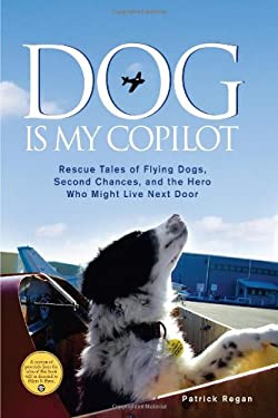 Dog Is My Copilot: Rescue Tales of Flying Dogs, Second Chances, and the Hero Who Might Live Next Door 9781449407605