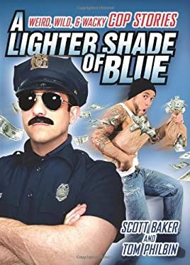 A Lighter Shade of Blue: Weird, Wild, and Wacky Cop Stories 9781449407742