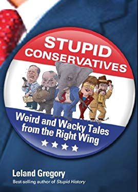 Stupid Conservatives: Weird and Wacky Tales from the Right Wing 9781449409845