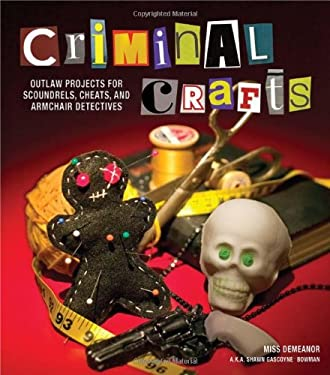 Criminal Crafts: Outlaw Projects for Scoundrels, Cheats, and Armchair Detectives 9781449409852