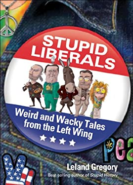Stupid Liberals: Weird and Wacky Tales from the Left Wing 9781449410056