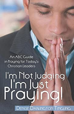 I'm Not Judging; I'm Just Praying!: An ABC Guide in Praying for Today's Christian Leaders 9781449731939