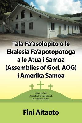 Tala Fa'asolopito O Le Ekalesia Fa'apotopotoga a Le Atua I Samoa (Assemblies of God, Aog) I Amerika Samoa: History of the Assemblies of God Church in 9781449746438