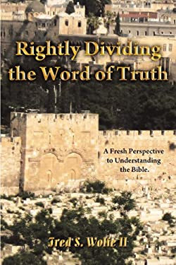 Rightly Dividing the Word of Truth: A Fresh Perspective to Understanding the Bible. 9781449749330