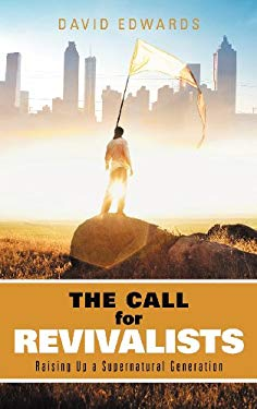 The Call for Revivalists: Raising Up a Supernatural Generation 9781449752262