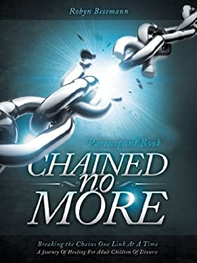 Chained No More: A Journey of Healing for Adult Children of Divorce: Participant Book 9781449753924