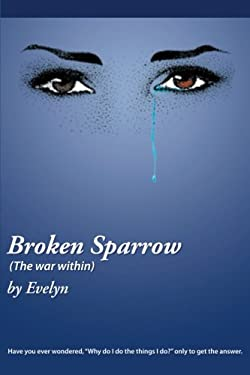 """Broken Sparrow (The War Within): Have You Ever Wondered, """"Why Do I Do the Things I Do?"""" Only to Get the Answer."""