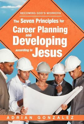 The Seven Principles for Career Planning and Developing According to Jesus: Becoming God's Workers 9781449770365