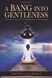 A Bang Into Gentleness: A Psychic's Journey Through Spiritual Transformations 6783617