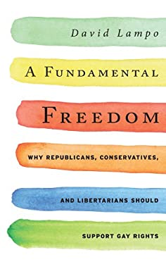 A Fundamental Freedom: Why Republicans, Conservatives, and Libertarians Should Support Gay Rights 9781442215719
