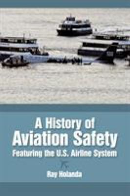 A History of Aviation Safety: Featuring the U.S. Airline System 9781449007973