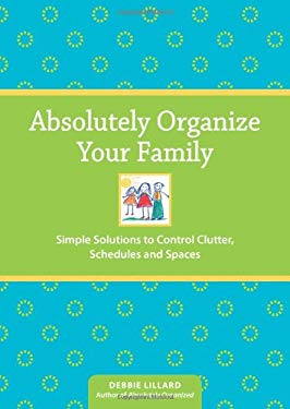 Absolutely Organize Your Family: Simple Solutions to Control Clutter, Schedules and Spaces 9781440301643