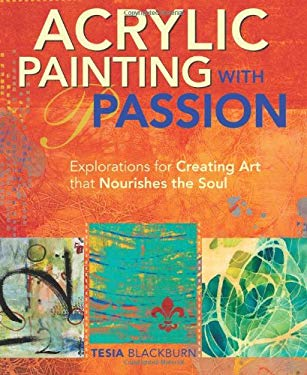 Acrylic Painting with Passion: Explorations for Creating Art that Nourishes the Soul 9781440328664