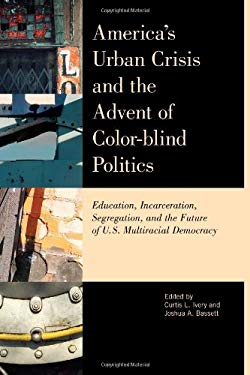 America's Urban Crisis and the Advent of Color-Blind Politics: Education, Incarceration, Segregation, and the Future of the U.S. Multiracial Democracy 9781442210998