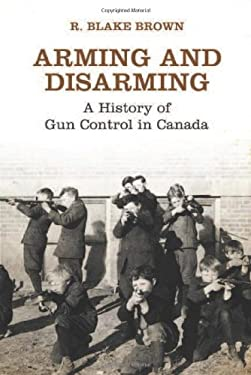 Arming and Disarming: A History of Gun Control in Canada 9781442646391