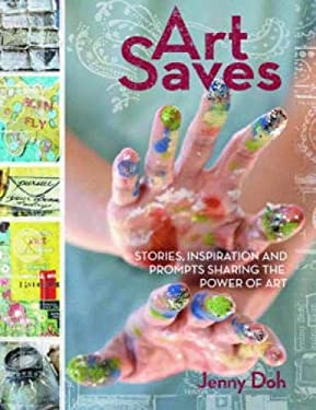 Art Saves: Stories, Inspiration and Prompts Sharing the Power of Art 9781440309069