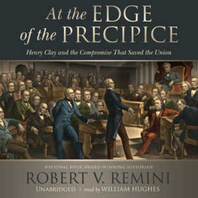 At the Edge of the Precipice: Henry Clay and the Compromise That Saved the Union 9781441740250