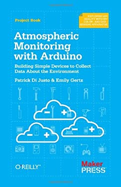 Atmospheric Monitoring with Arduino: Building Simple Devices to Collect Data about the Environment 9781449338145