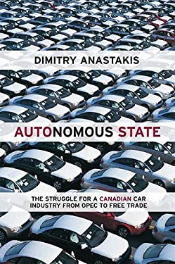 Autonomous State: The Epic Struggle for a Canadian Car Industry from OPEC to Free Trade 9781442612976