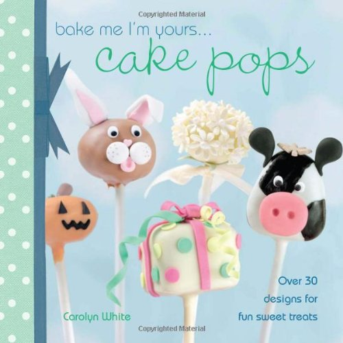 Bake Me I'm Yours... Cake Pops: Over 30 Designs for Fun Sweet Treats 9781446301371