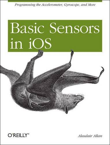 Basic Sensors in IOS: Programming the Accelerometer, Gyroscope, and More 9781449308469