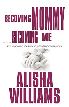Becoming Mommy...Becoming Me: Every Woman's Journey to Motherhood Is Unique 9781448999798