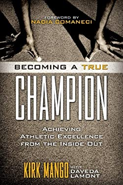 Becoming a True Champion: Achieving Athletic Excellence from the Inside Out 9781442214064