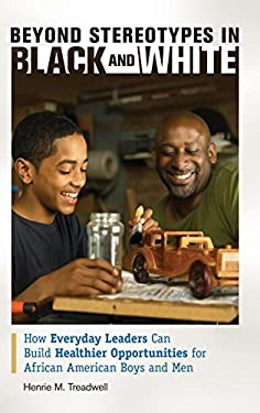 Beyond Stereotypes in Black and White: How Everyday Leaders Can Build Healthier Opportunities for African American Boys and Men 9781440803994