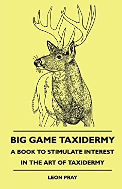 Big Game Taxidermy - A Book to Stimulate Interest in the Art of Taxidermy 9781445510705
