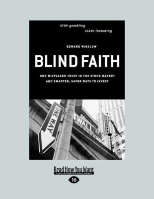 Blind Faith: Our Misplaced Trust in the Stock Market - And Smarter, Safer Ways to Invest (Easyread Large Edition) 9781442960794