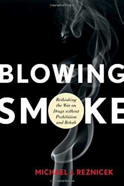 Blowing Smoke: Rethinking the War on Drugs Without Prohibition and Rehab 9781442215146
