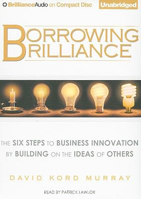 Borrowing Brilliance: The Six Steps to Business Innovation by Building on the Ideas of Others 9781441801401