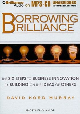 Borrowing Brilliance: The Six Steps to Business Innovation by Building on the Ideas of Others 9781441801425