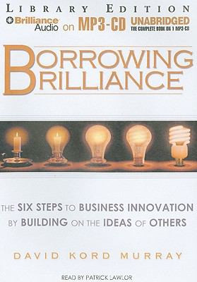 Borrowing Brilliance: The Six Steps to Business Innovation by Building on the Ideas of Others 9781441801432