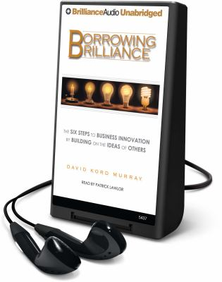 Borrowing Brilliance: The Six Steps to Business Innovation by Building on the Ideas of Others [With Earbuds]